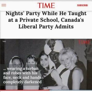 "Time Magazine broke the story, Prime Minister, Justin Trudeau, wearing ""Brownface"" at an Annual Dinner & ""Arabian Nights"" themed costume party, at West Point Grey Academy, in the Spring 2001."
